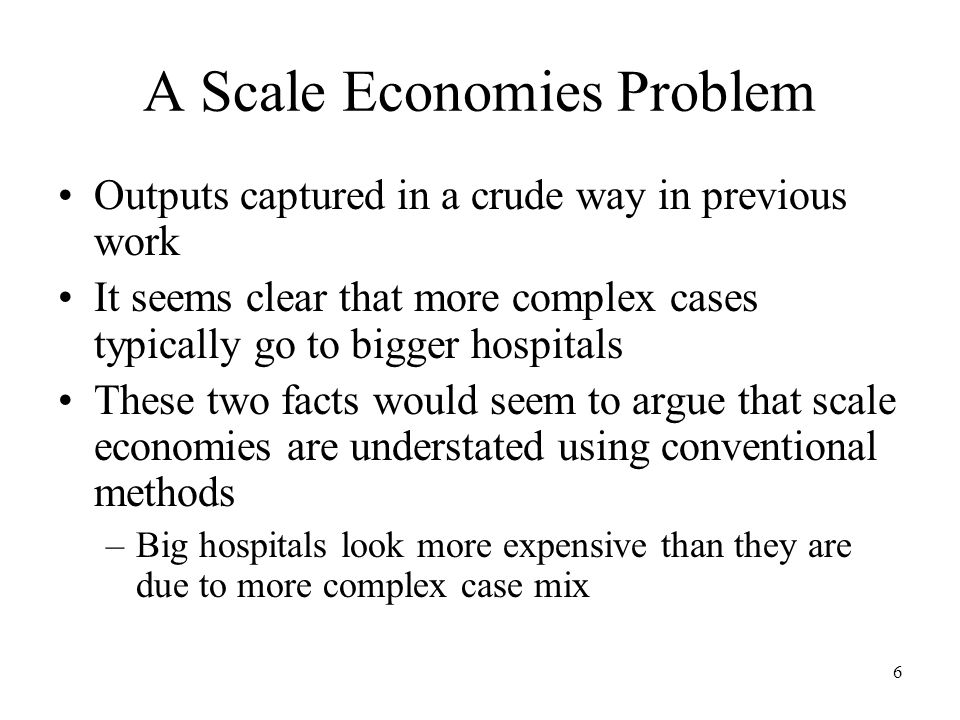 6 A Scale Economies Problem Outputs captured in a crude way in previous work It seems clear that more complex cases typically go to bigger hospitals These two facts would seem to argue that scale economies are understated using conventional methods –Big hospitals look more expensive than they are due to more complex case mix