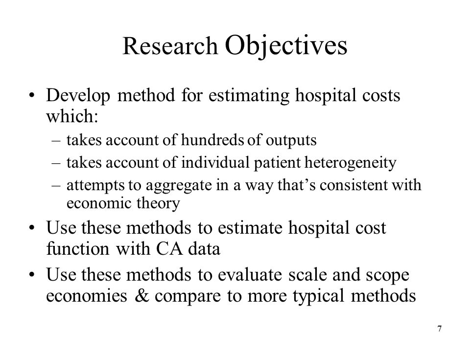 77 Research Objectives Develop method for estimating hospital costs which: –takes account of hundreds of outputs –takes account of individual patient heterogeneity –attempts to aggregate in a way thats consistent with economic theory Use these methods to estimate hospital cost function with CA data Use these methods to evaluate scale and scope economies & compare to more typical methods