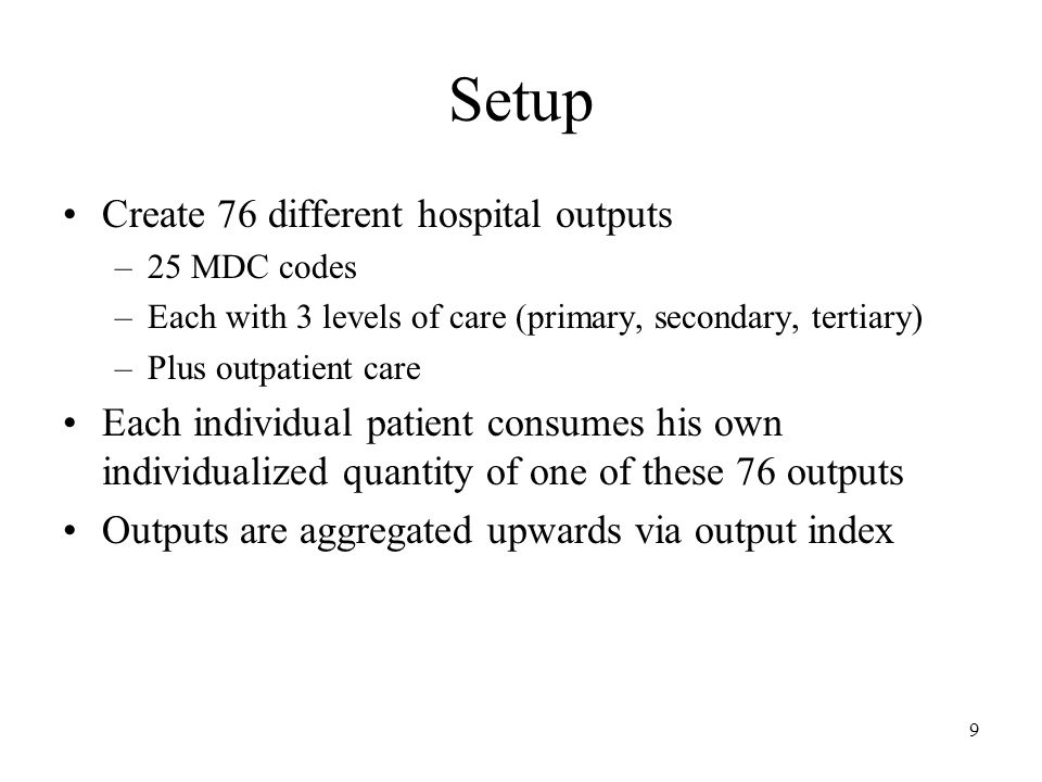 9 Setup Create 76 different hospital outputs –25 MDC codes –Each with 3 levels of care (primary, secondary, tertiary) –Plus outpatient care Each individual patient consumes his own individualized quantity of one of these 76 outputs Outputs are aggregated upwards via output index