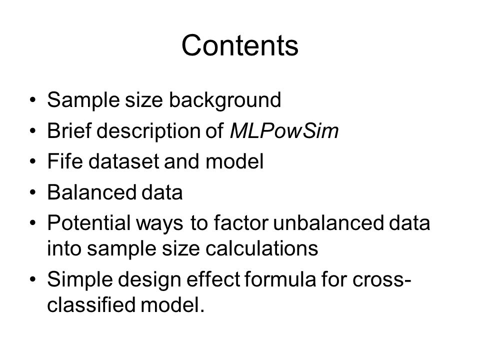 Contents Sample size background Brief description of MLPowSim Fife dataset and model Balanced data Potential ways to factor unbalanced data into sampl