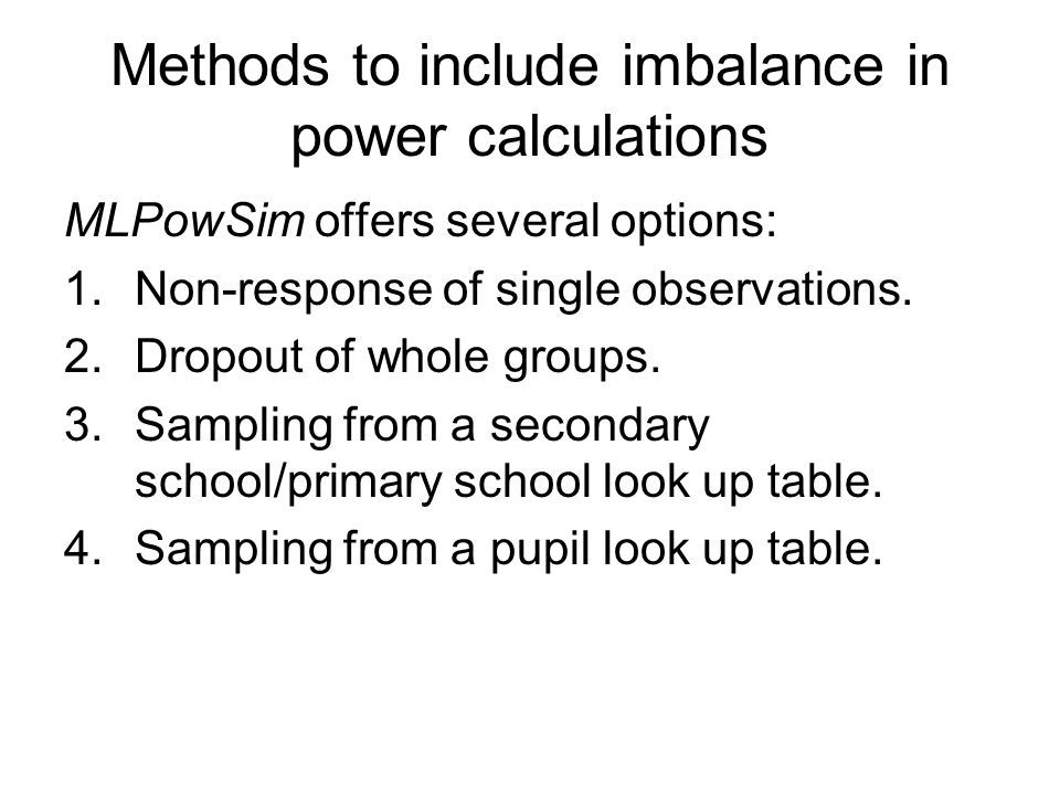 Methods to include imbalance in power calculations MLPowSim offers several options: 1.Non-response of single observations. 2.Dropout of whole groups.