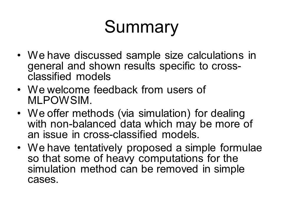 Summary We have discussed sample size calculations in general and shown results specific to cross- classified models We welcome feedback from users of