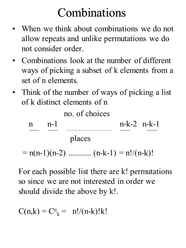 Combinations When we think about combinations we do not allow repeats and unlike permutations we do not consider order. Combinations look at the numbe