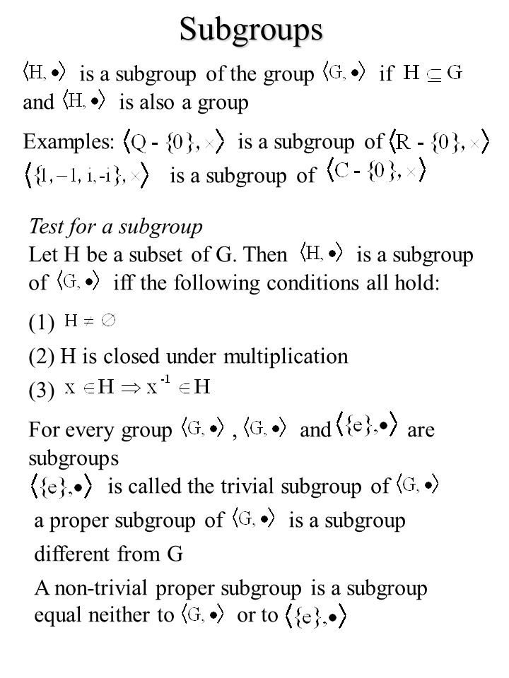 Subgroups is a subgroup of the groupif andis also a group Examples:is a subgroup of Test for a subgroup Let H be a subset of G. Thenis a subgroup ofif