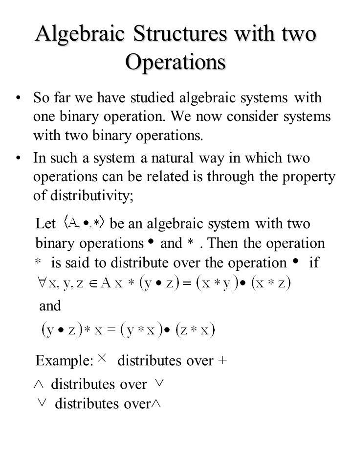 Algebraic Structures with two Operations So far we have studied algebraic systems with one binary operation. We now consider systems with two binary o