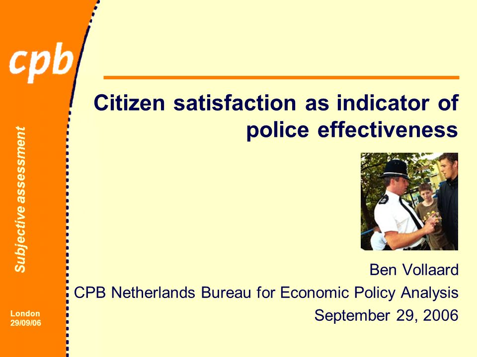 Subjective assessment London 29/09/06 Citizen satisfaction as indicator of police effectiveness Ben Vollaard CPB Netherlands Bureau for Economic Policy Analysis September 29, 2006