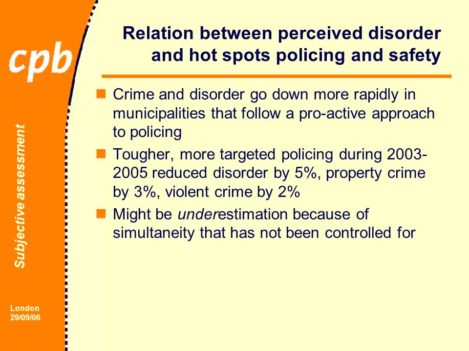 Subjective assessment London 29/09/06 Relation between perceived disorder and hot spots policing and safety Crime and disorder go down more rapidly in municipalities that follow a pro-active approach to policing Tougher, more targeted policing during 2003- 2005 reduced disorder by 5%, property crime by 3%, violent crime by 2% Might be underestimation because of simultaneity that has not been controlled for