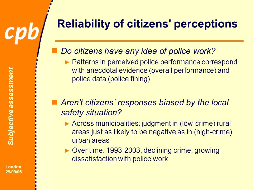 Subjective assessment London 29/09/06 Reliability of citizens perceptions Do citizens have any idea of police work.