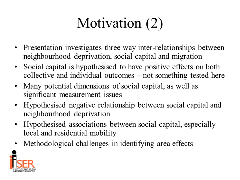 Motivation (2) Presentation investigates three way inter-relationships between neighbourhood deprivation, social capital and migration Social capital is hypothesised to have positive effects on both collective and individual outcomes – not something tested here Many potential dimensions of social capital, as well as significant measurement issues Hypothesised negative relationship between social capital and neighbourhood deprivation Hypothesised associations between social capital, especially local and residential mobility Methodological challenges in identifying area effects