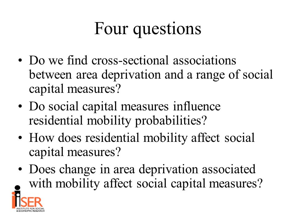 Four questions Do we find cross-sectional associations between area deprivation and a range of social capital measures? Do social capital measures inf