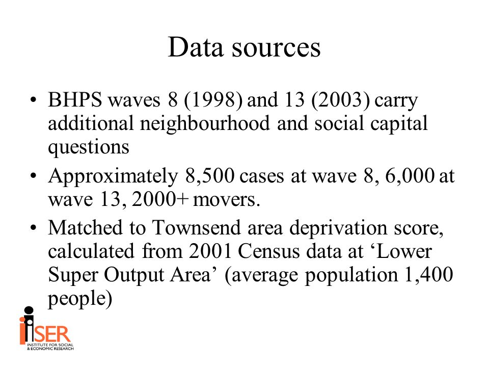 Data sources BHPS waves 8 (1998) and 13 (2003) carry additional neighbourhood and social capital questions Approximately 8,500 cases at wave 8, 6,000 at wave 13, 2000+ movers.