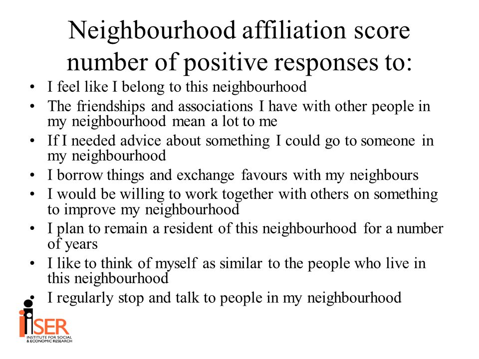 Neighbourhood affiliation score number of positive responses to: I feel like I belong to this neighbourhood The friendships and associations I have with other people in my neighbourhood mean a lot to me If I needed advice about something I could go to someone in my neighbourhood I borrow things and exchange favours with my neighbours I would be willing to work together with others on something to improve my neighbourhood I plan to remain a resident of this neighbourhood for a number of years I like to think of myself as similar to the people who live in this neighbourhood I regularly stop and talk to people in my neighbourhood