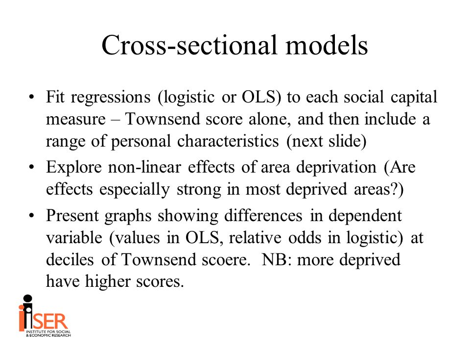 Cross-sectional models Fit regressions (logistic or OLS) to each social capital measure – Townsend score alone, and then include a range of personal characteristics (next slide) Explore non-linear effects of area deprivation (Are effects especially strong in most deprived areas ) Present graphs showing differences in dependent variable (values in OLS, relative odds in logistic) at deciles of Townsend scoere.