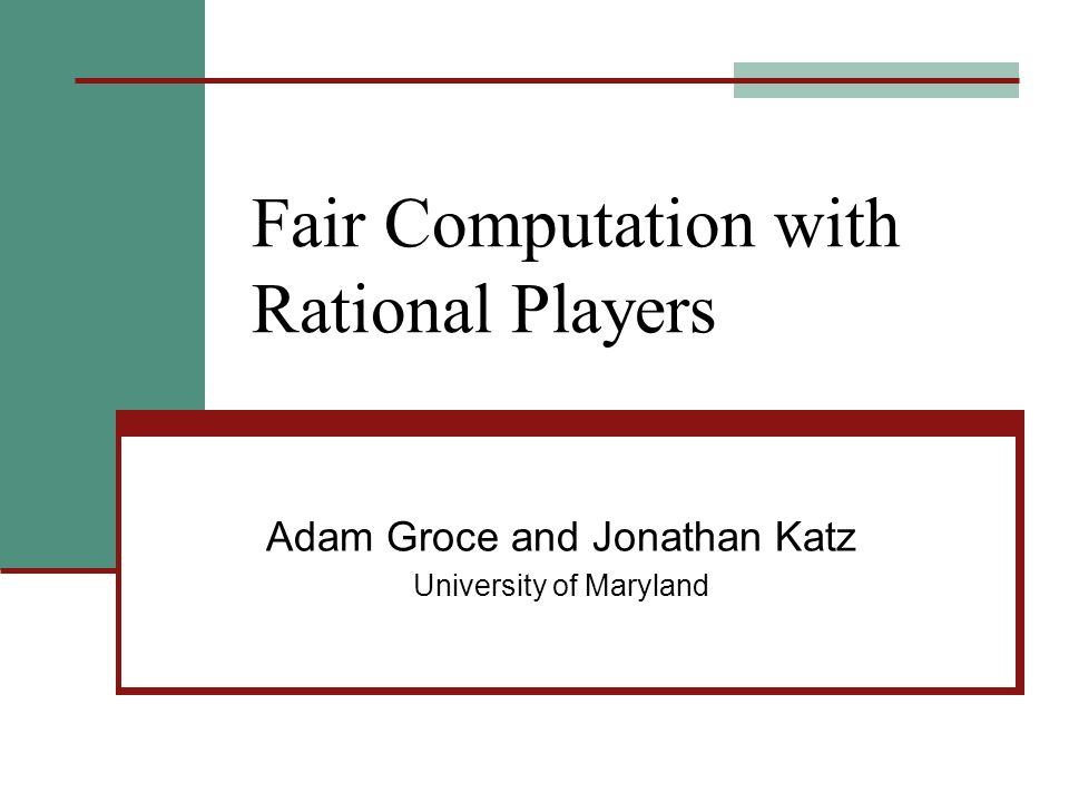 Fair Computation with Rational Players Adam Groce and Jonathan Katz University of Maryland