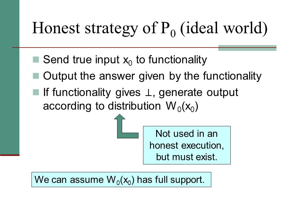 Honest strategy of P 0 (ideal world) Send true input x 0 to functionality Output the answer given by the functionality If functionality gives, generat