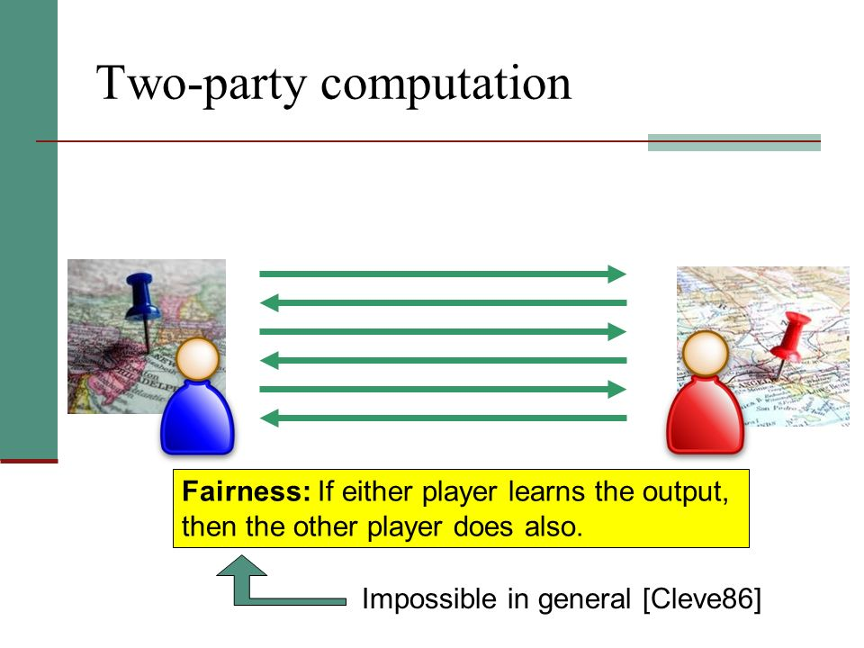 Two-party computation Fairness: If either player learns the output, then the other player does also. Impossible in general [Cleve86]