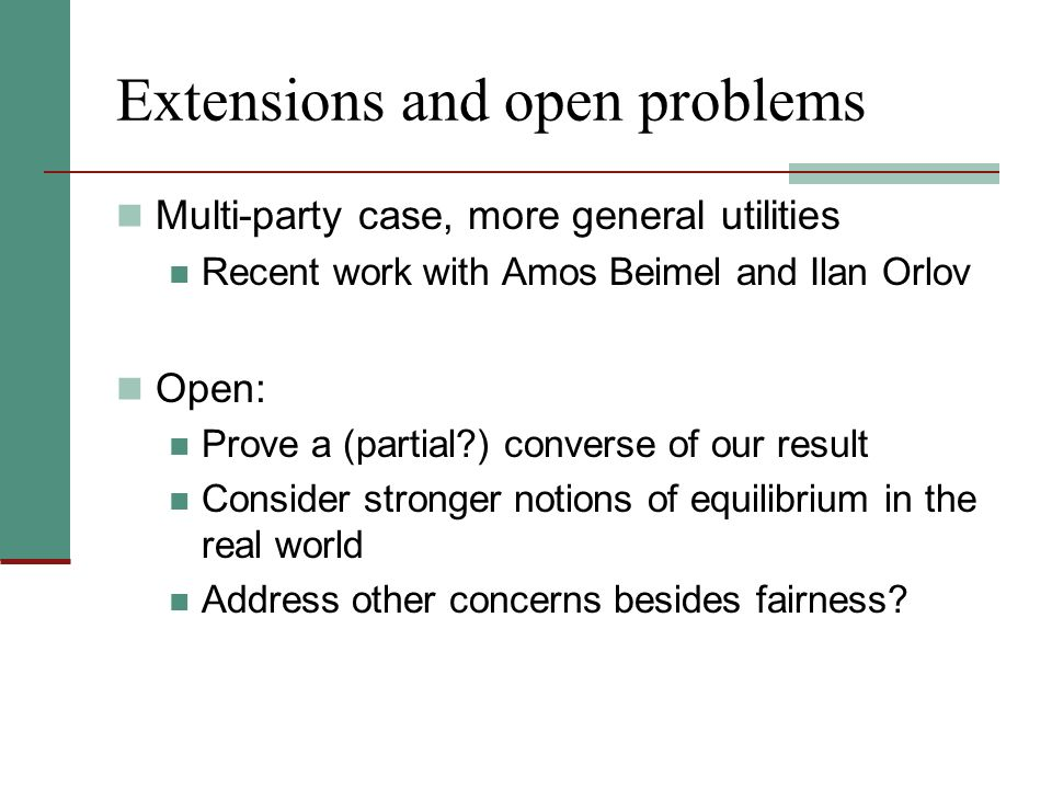 Extensions and open problems Multi-party case, more general utilities Recent work with Amos Beimel and Ilan Orlov Open: Prove a (partial?) converse of our result Consider stronger notions of equilibrium in the real world Address other concerns besides fairness?