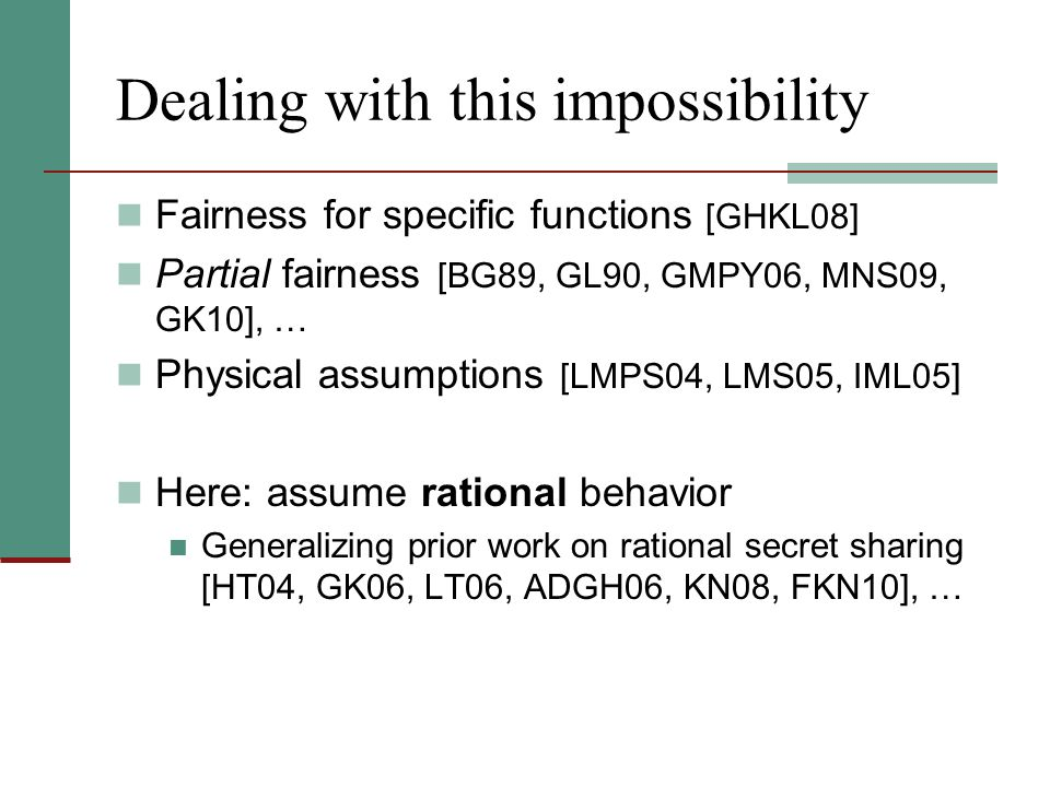 Dealing with this impossibility Fairness for specific functions [GHKL08] Partial fairness [BG89, GL90, GMPY06, MNS09, GK10], … Physical assumptions [L