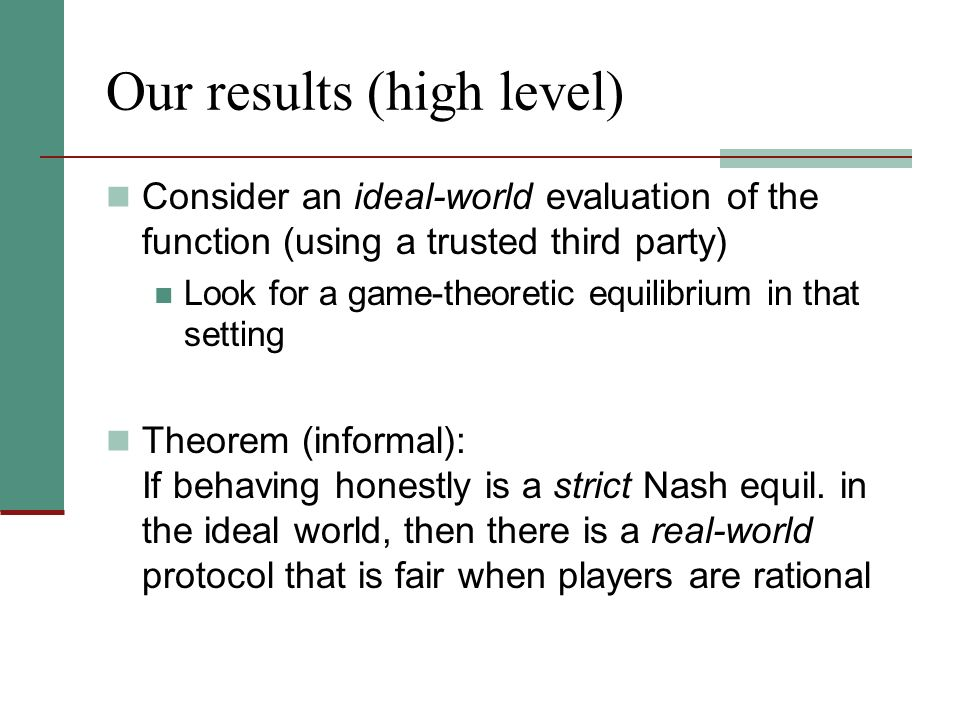 Our results (high level) Consider an ideal-world evaluation of the function (using a trusted third party) Look for a game-theoretic equilibrium in tha
