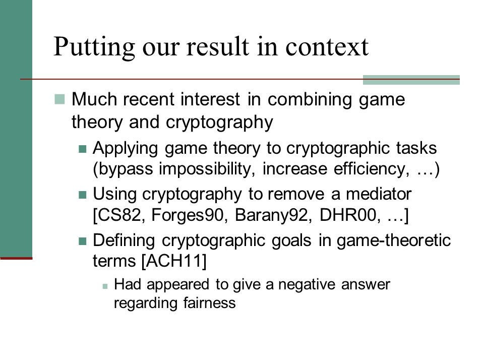 Putting our result in context Much recent interest in combining game theory and cryptography Applying game theory to cryptographic tasks (bypass impos