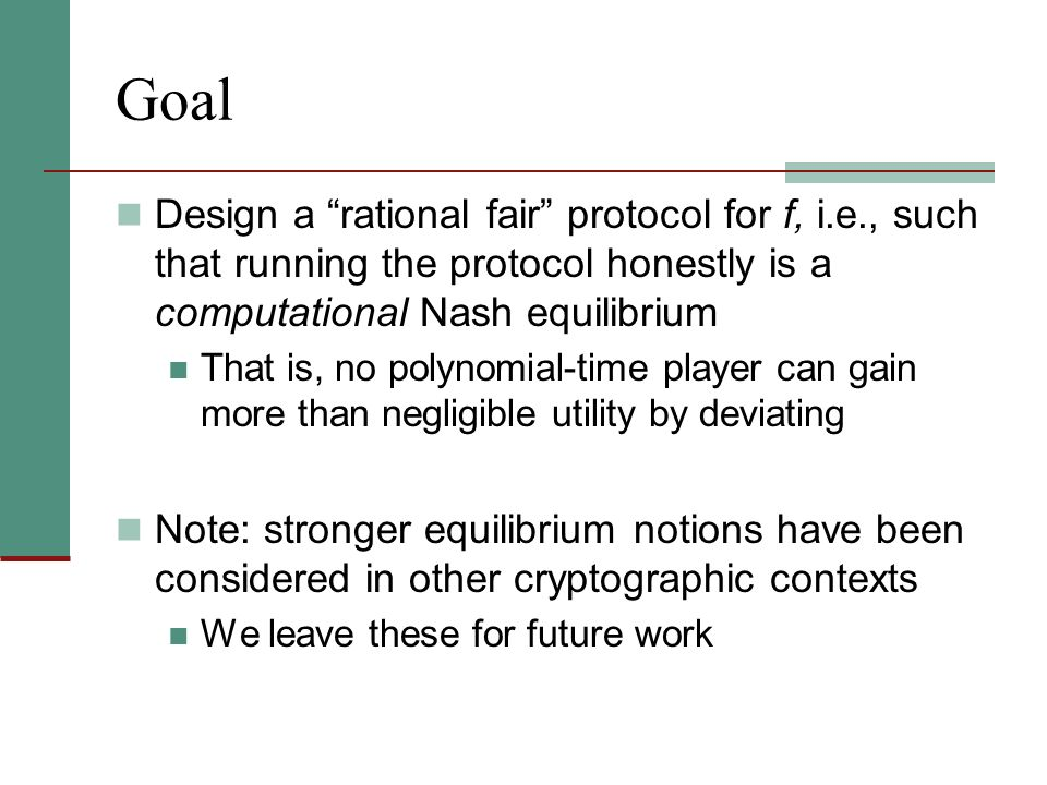 Goal Design a rational fair protocol for f, i.e., such that running the protocol honestly is a computational Nash equilibrium That is, no polynomial-t