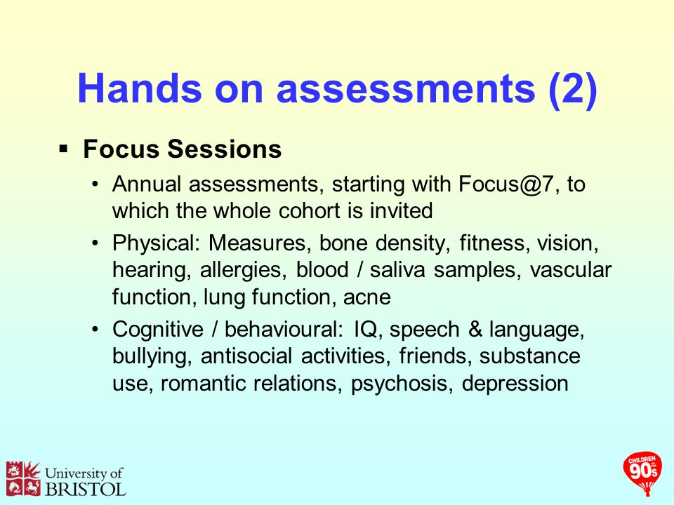 Hands on assessments (2) Focus Sessions Annual assessments, starting with to which the whole cohort is invited Physical: Measures, bone density, fitness, vision, hearing, allergies, blood / saliva samples, vascular function, lung function, acne Cognitive / behavioural: IQ, speech & language, bullying, antisocial activities, friends, substance use, romantic relations, psychosis, depression