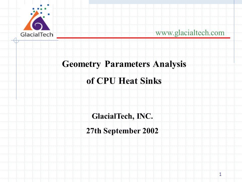 1 www.glacialtech.com Geometry Parameters Analysis of CPU Heat Sinks GlacialTech, INC.