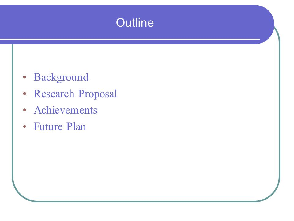 Outline Background Research Proposal Achievements Future Plan