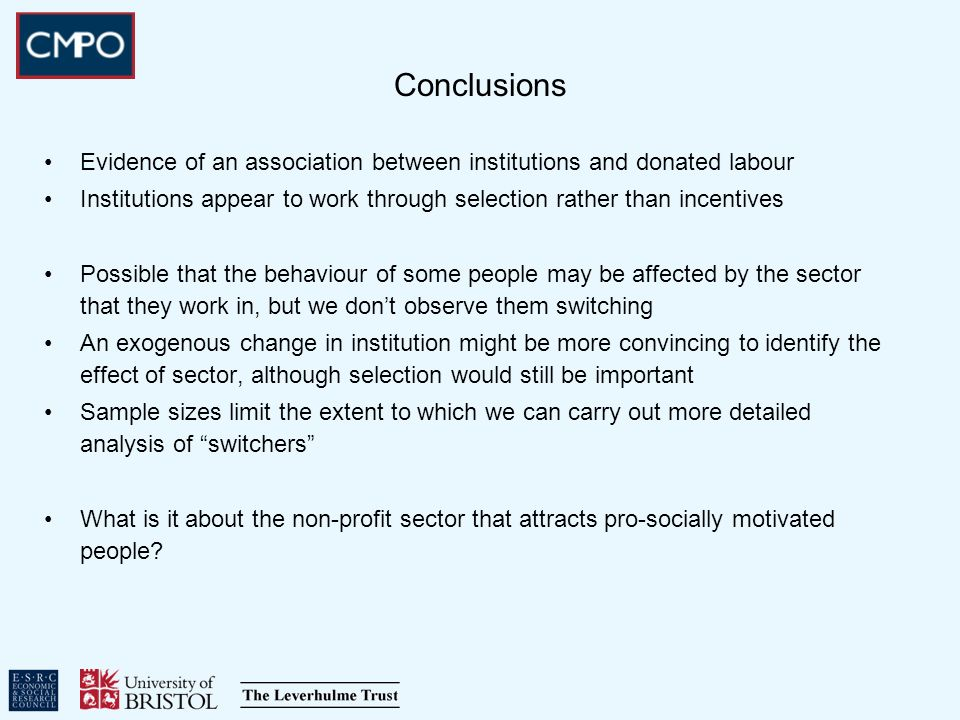 Conclusions Evidence of an association between institutions and donated labour Institutions appear to work through selection rather than incentives Possible that the behaviour of some people may be affected by the sector that they work in, but we dont observe them switching An exogenous change in institution might be more convincing to identify the effect of sector, although selection would still be important Sample sizes limit the extent to which we can carry out more detailed analysis of switchers What is it about the non-profit sector that attracts pro-socially motivated people?