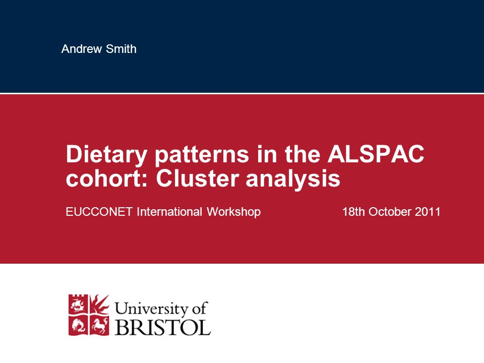 Andrew Smith Dietary patterns in the ALSPAC cohort: Cluster analysis EUCCONET International Workshop 18th October 2011