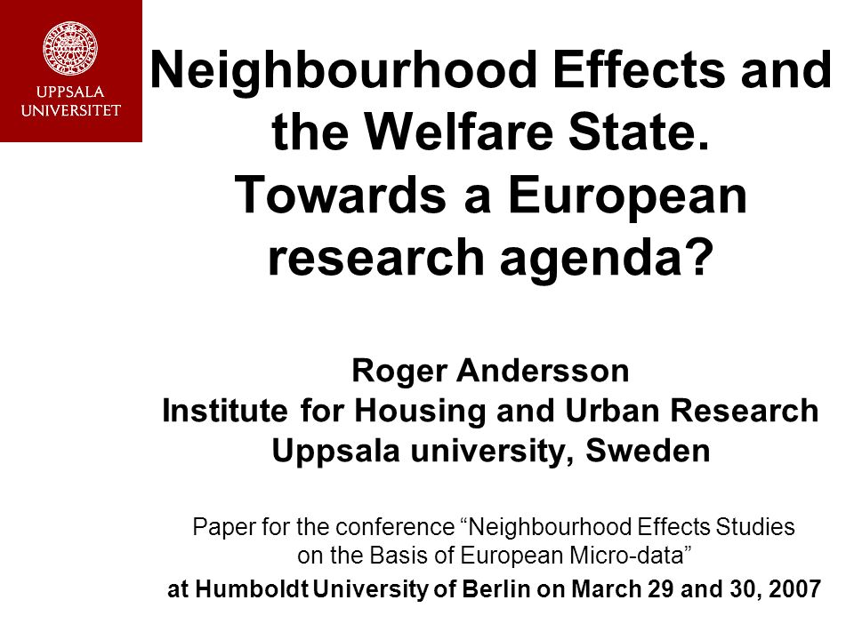 Neighbourhood Effects and the Welfare State. Towards a European research agenda? Roger Andersson Institute for Housing and Urban Research Uppsala univ