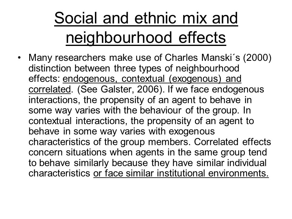 Social and ethnic mix and neighbourhood effects Many researchers make use of Charles Manski´s (2000) distinction between three types of neighbourhood