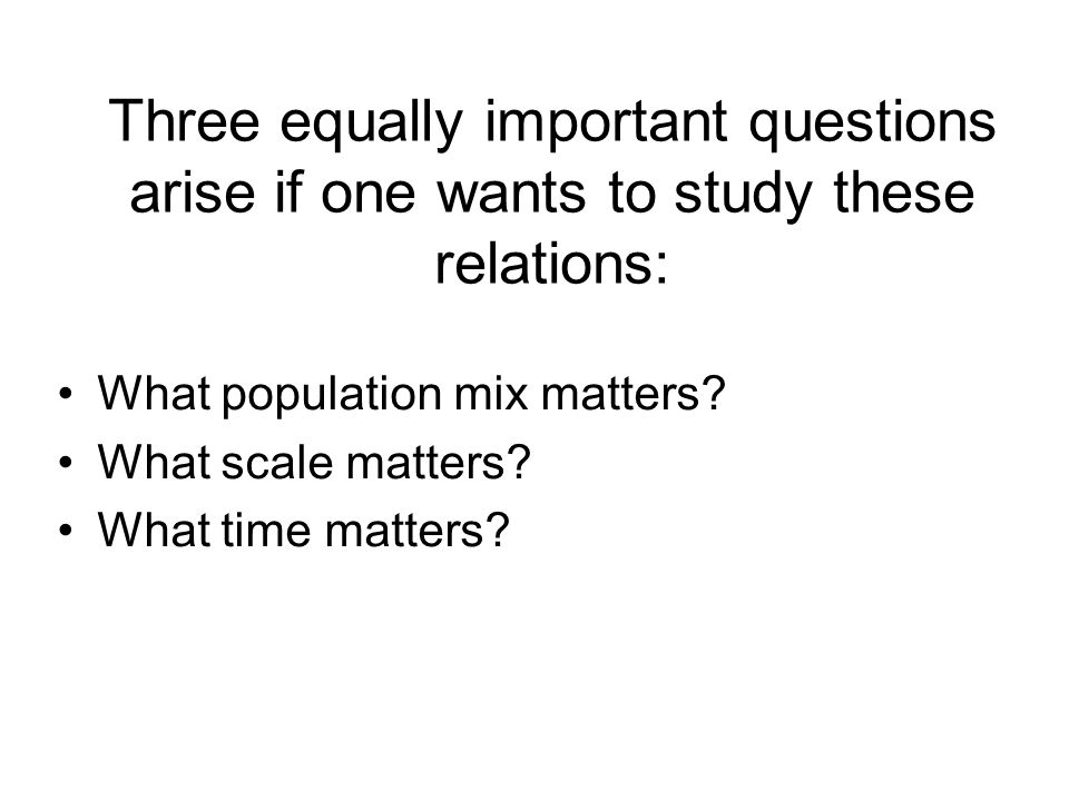 Three equally important questions arise if one wants to study these relations: What population mix matters? What scale matters? What time matters?