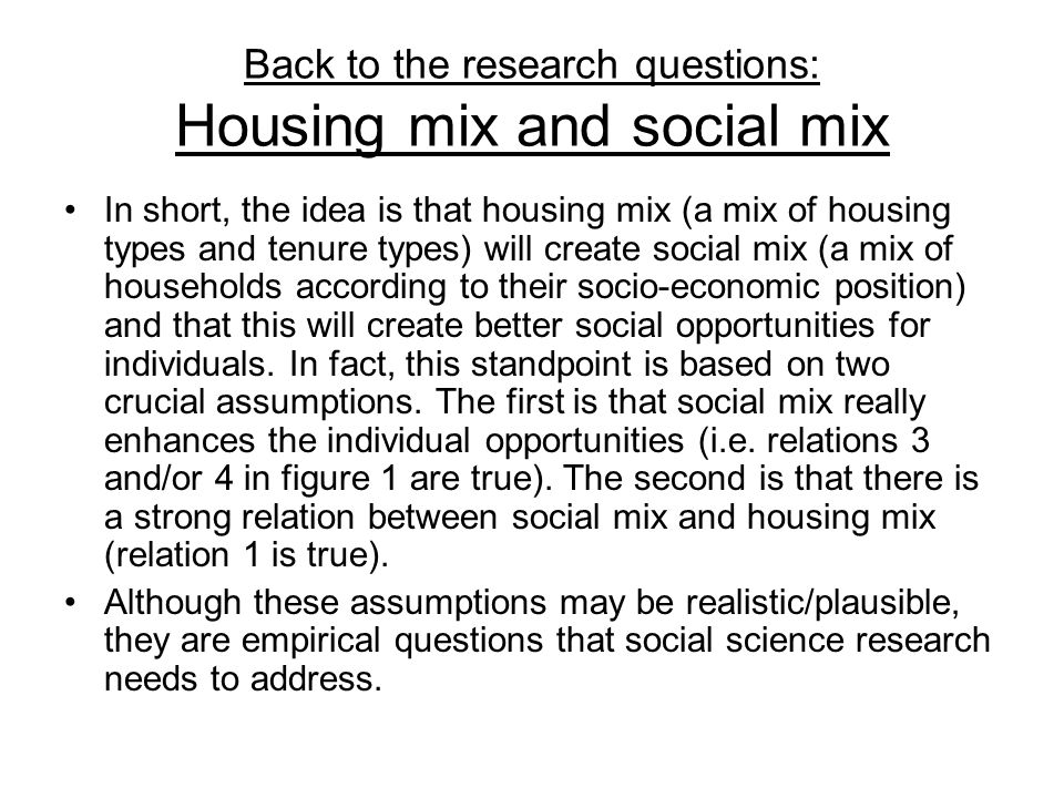 Back to the research questions: Housing mix and social mix In short, the idea is that housing mix (a mix of housing types and tenure types) will creat
