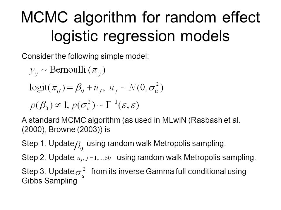 MCMC algorithm for random effect logistic regression models Consider the following simple model: A standard MCMC algorithm (as used in MLwiN (Rasbash et al.