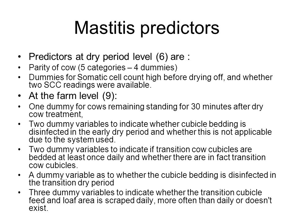 Mastitis predictors Predictors at dry period level (6) are : Parity of cow (5 categories – 4 dummies) Dummies for Somatic cell count high before drying off, and whether two SCC readings were available.
