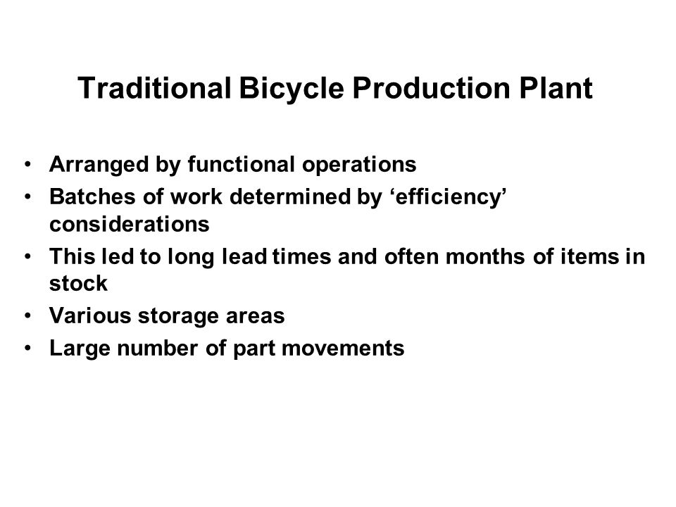 Traditional Bicycle Production Plant Arranged by functional operations Batches of work determined by efficiency considerations This led to long lead t