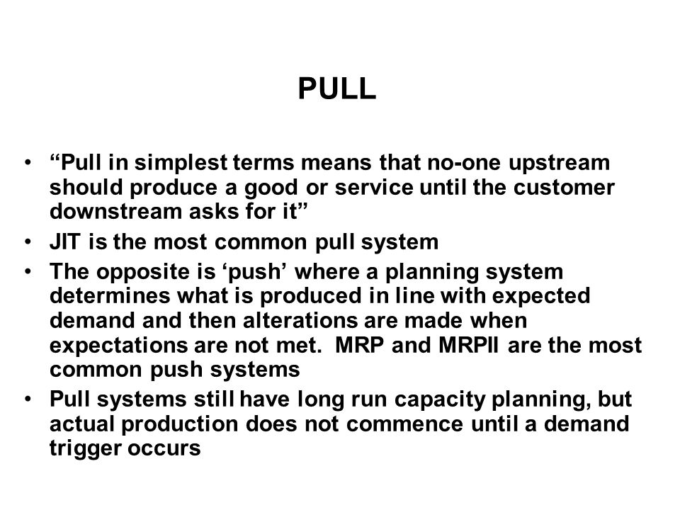 PULL Pull in simplest terms means that no-one upstream should produce a good or service until the customer downstream asks for it JIT is the most comm