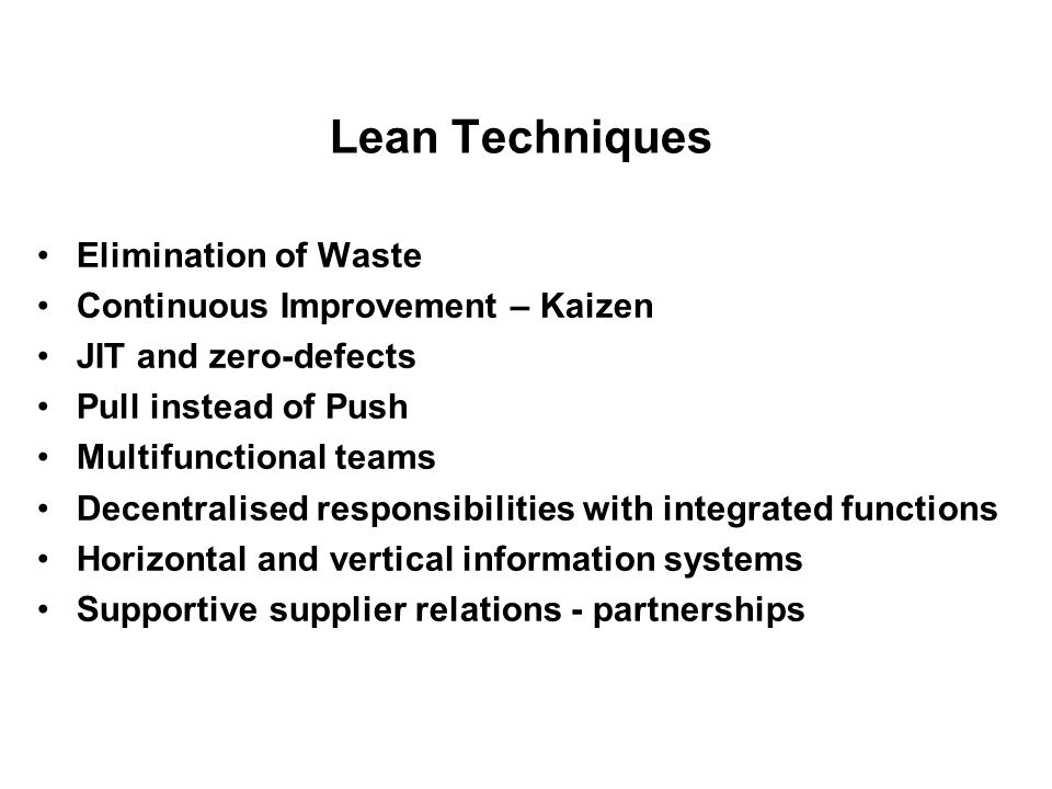Lean Techniques Elimination of Waste Continuous Improvement – Kaizen JIT and zero-defects Pull instead of Push Multifunctional teams Decentralised res