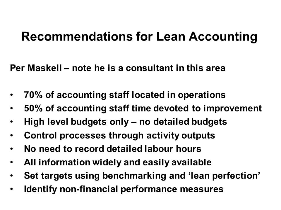 Recommendations for Lean Accounting Per Maskell – note he is a consultant in this area 70% of accounting staff located in operations 50% of accounting