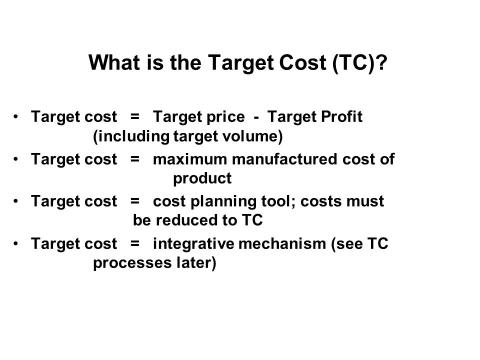 What is the Target Cost (TC)? Target cost = Target price - Target Profit (including target volume) Target cost = maximum manufactured cost of product