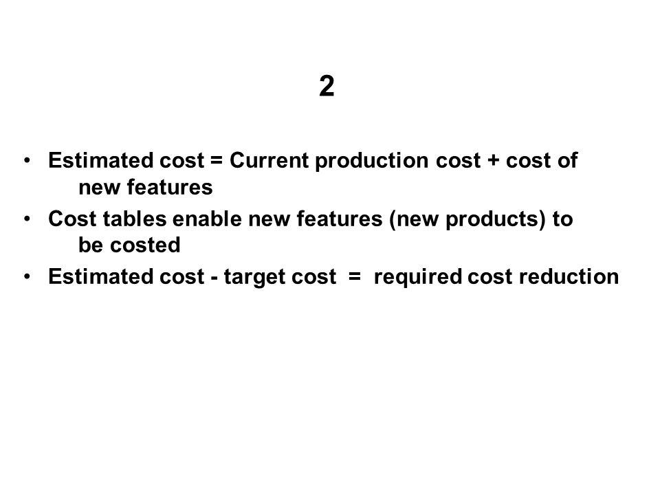 2 Estimated cost = Current production cost + cost of new features Cost tables enable new features (new products) to be costed Estimated cost - target