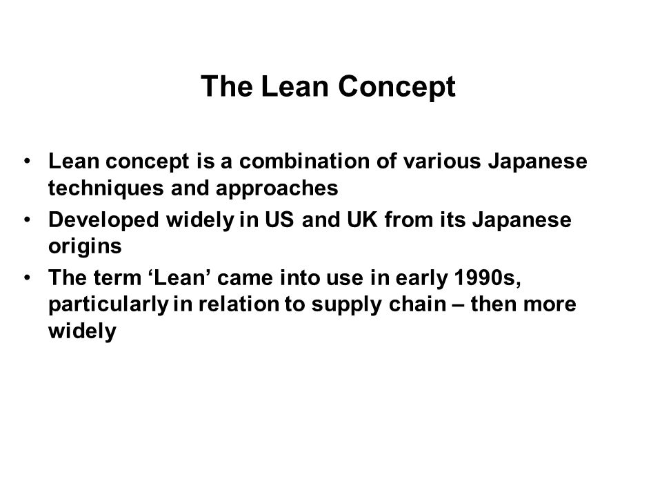 The Lean Concept Lean concept is a combination of various Japanese techniques and approaches Developed widely in US and UK from its Japanese origins T