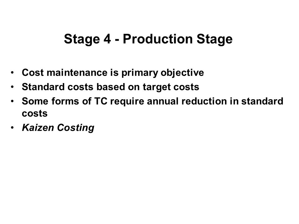 Stage 4 - Production Stage Cost maintenance is primary objective Standard costs based on target costs Some forms of TC require annual reduction in sta