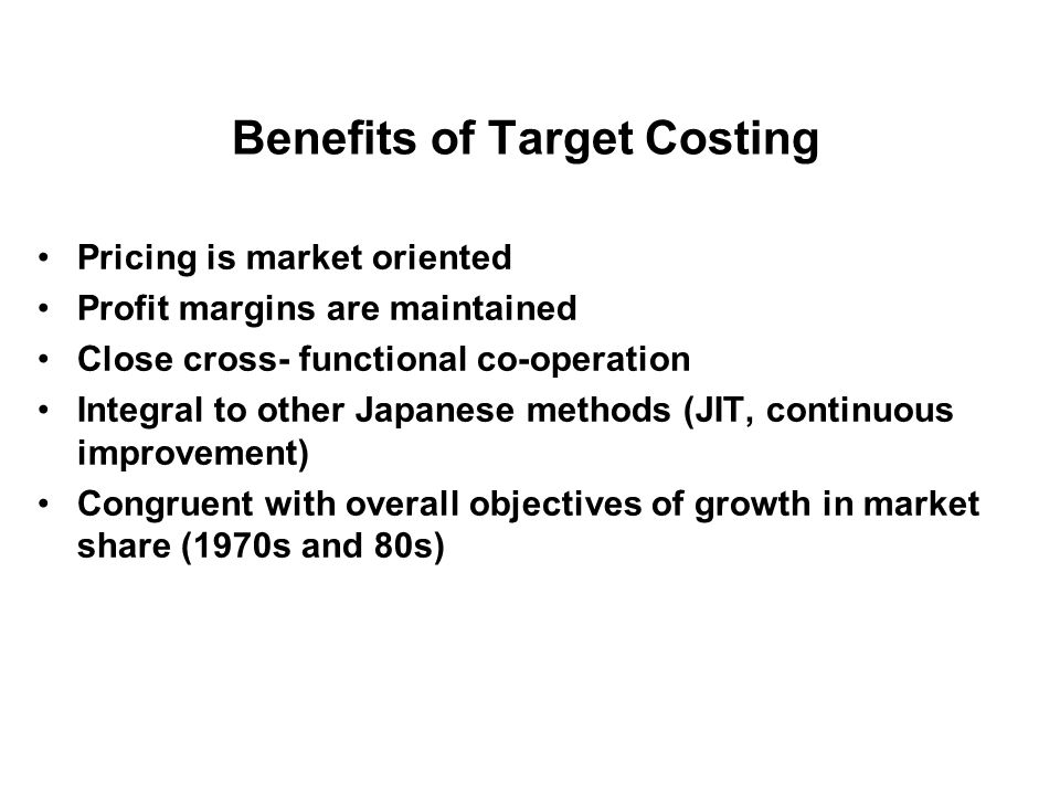 Benefits of Target Costing Pricing is market oriented Profit margins are maintained Close cross- functional co-operation Integral to other Japanese me
