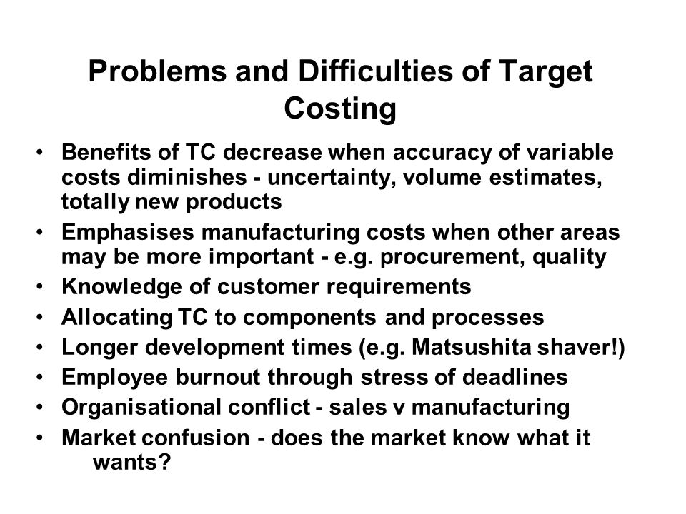 Problems and Difficulties of Target Costing Benefits of TC decrease when accuracy of variable costs diminishes - uncertainty, volume estimates, totall