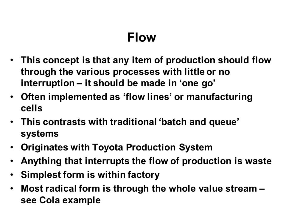 Flow This concept is that any item of production should flow through the various processes with little or no interruption – it should be made in one g