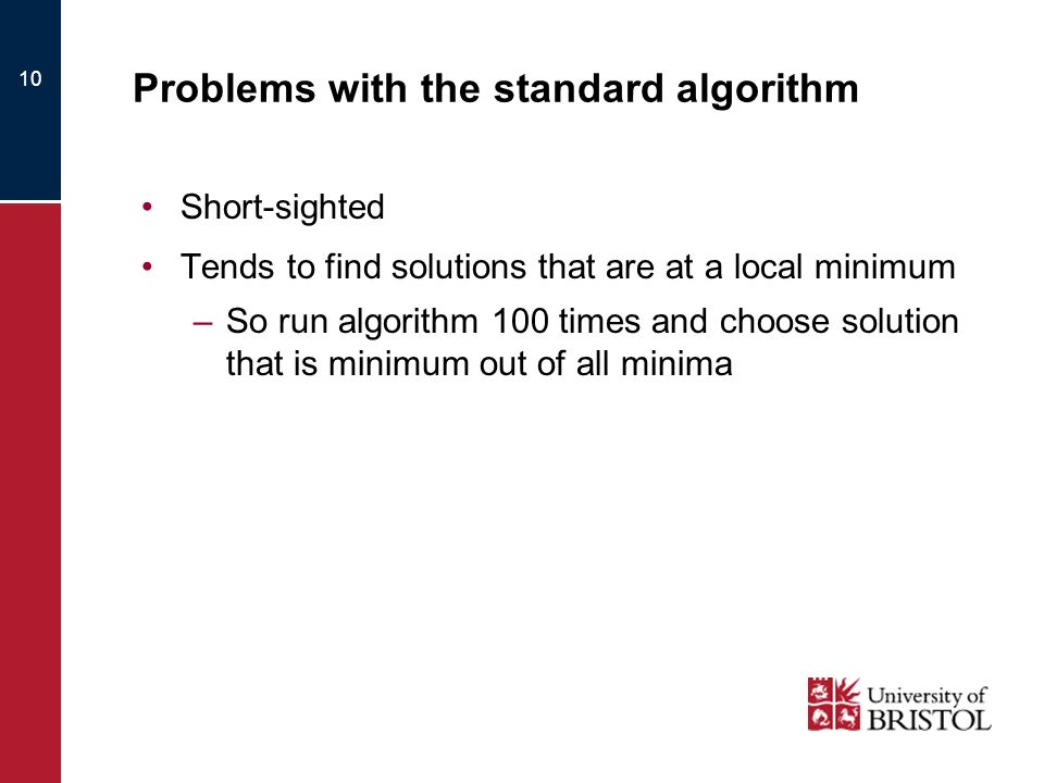 Problems with the standard algorithm Short-sighted Tends to find solutions that are at a local minimum –So run algorithm 100 times and choose solution that is minimum out of all minima 10