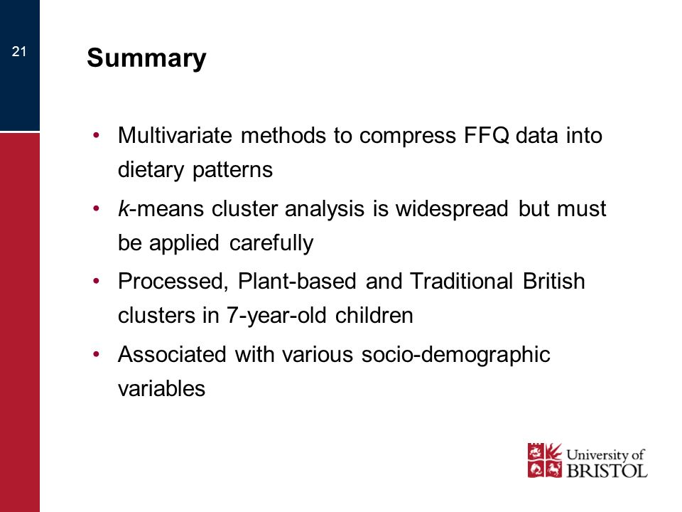 Summary Multivariate methods to compress FFQ data into dietary patterns k-means cluster analysis is widespread but must be applied carefully Processed, Plant-based and Traditional British clusters in 7-year-old children Associated with various socio-demographic variables 21