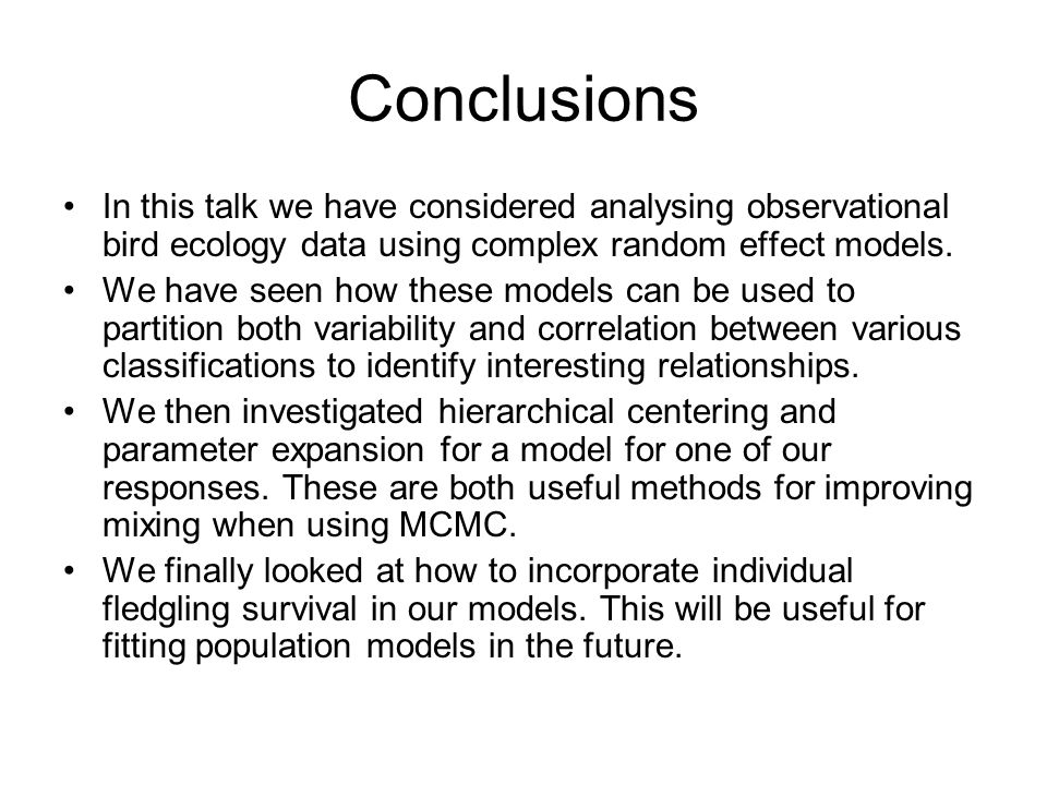 Conclusions In this talk we have considered analysing observational bird ecology data using complex random effect models. We have seen how these model
